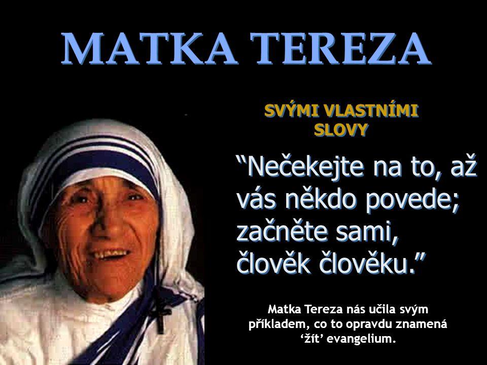 MATKA TEREZA SVÝMI VLASTNÍMI SLOVY SVÝMI VLASTNÍMI SLOVY Nečekejte na to, až vás někdo povede; začněte sami, člověk člověku. Nečekejte na to, až vás někdo povede; začněte sami, člověk člověku. Matka Tereza nás učila svým příkladem, co to opravdu znamená 'žít' evangelium.
