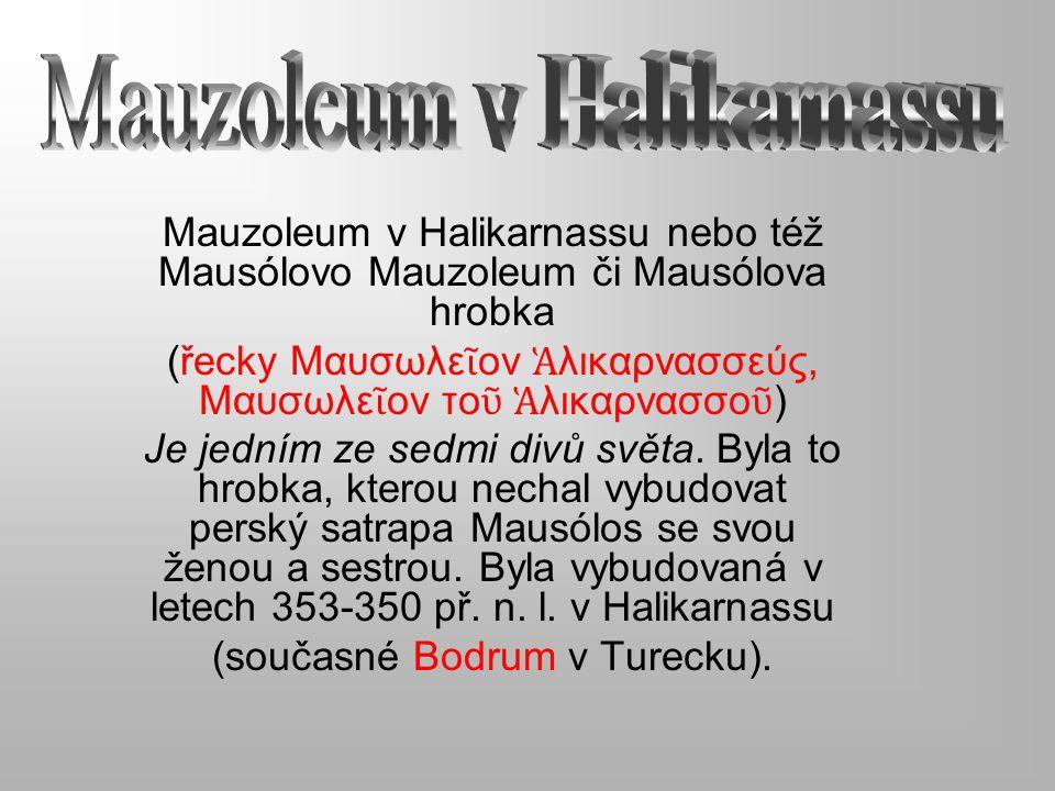 Mauzoleum v Halikarnassu nebo též Mausólovo Mauzoleum či Mausólova hrobka (řecky Μαυσωλε ῖ ον Ἁ λικαρνασσεύς, Μαυσωλε ῖ ον το ῦ Ἁ λικαρνασσο ῦ ) Je je