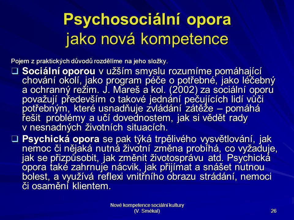 Nové kompetence sociální kultury (V. Smékal) 26 Psychosociální opora jako nová kompetence Pojem z praktických důvodů rozdělíme na jeho složky.  Sociá