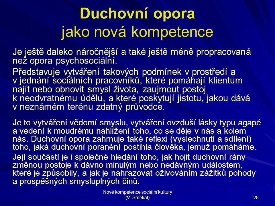 Nové kompetence sociální kultury (V. Smékal) 28 Duchovní opora jako nová kompetence Je ještě daleko náročnější a také ještě méně propracovaná než opor