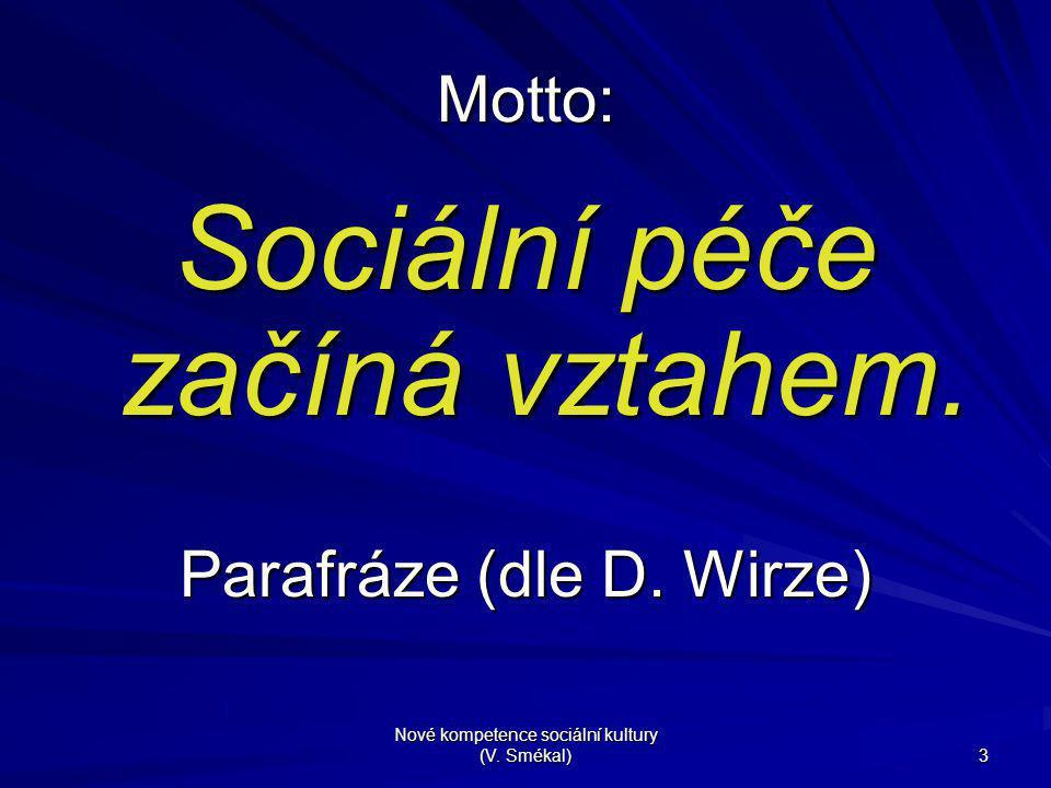 Nové kompetence sociální kultury (V. Smékal) 3 Motto: Sociální péče začíná vztahem. Parafráze (dle D. Wirze)