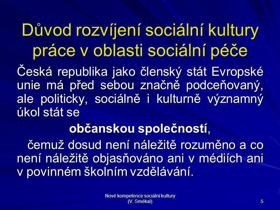 Nové kompetence sociální kultury (V. Smékal) 5 Důvod rozvíjení sociální kultury práce v oblasti sociální péče Česká republika jako členský stát Evrops