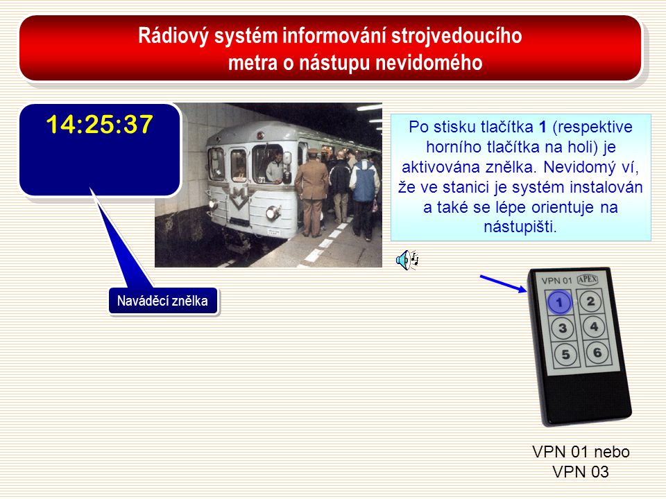 14:25:37 Naváděcí znělka Po stisku tlačítka 1 (respektive horního tlačítka na holi) je aktivována znělka. Nevidomý ví, že ve stanici je systém instalo