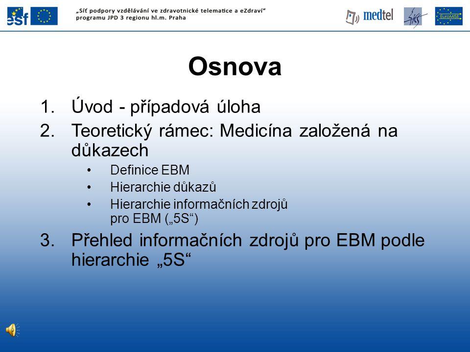 """1.Úvod - případová úloha 2.Teoretický rámec: Medicína založená na důkazech •Definice EBM •Hierarchie důkazů •Hierarchie informačních zdrojů pro EBM ("""""""