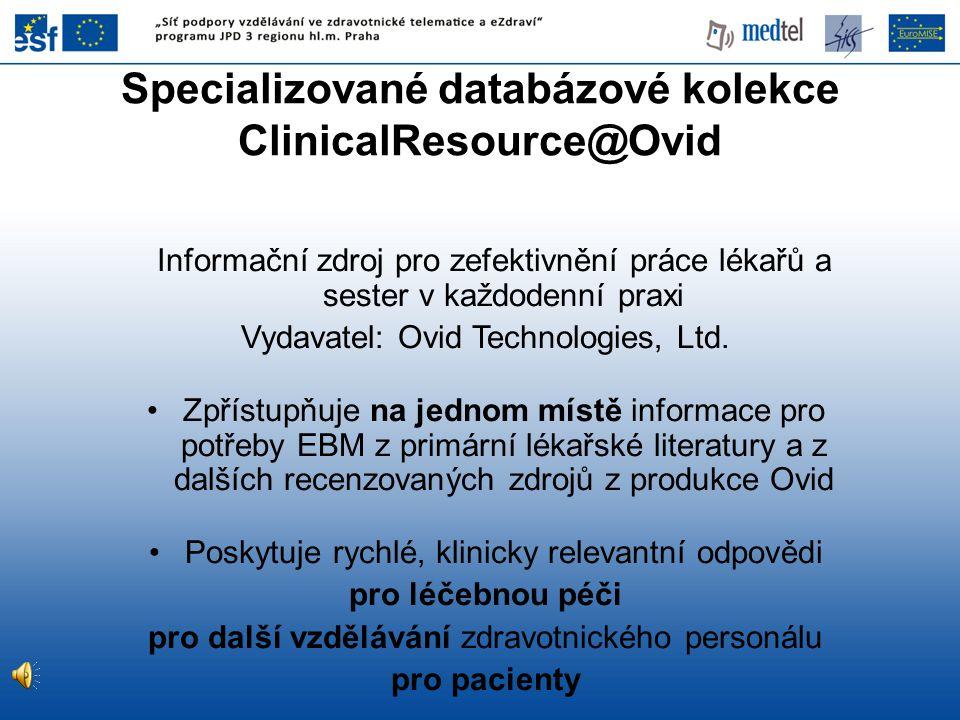 Specializované databázové kolekce ClinicalResource@Ovid Informační zdroj pro zefektivnění práce lékařů a sester v každodenní praxi Vydavatel: Ovid Tec
