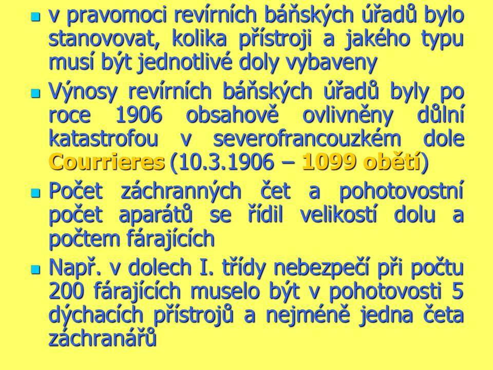  v pravomoci revírních báňských úřadů bylo stanovovat, kolika přístroji a jakého typu musí být jednotlivé doly vybaveny  Výnosy revírních báňských úřadů byly po roce 1906 obsahově ovlivněny důlní katastrofou v severofrancouzkém dole Courrieres (10.3.1906 – 1099 obětí)  Počet záchranných čet a pohotovostní počet aparátů se řídil velikostí dolu a počtem fárajících  Např.