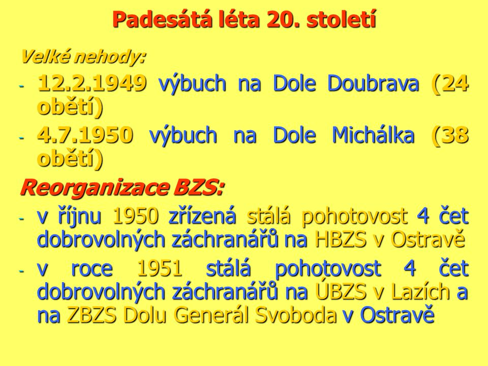 Padesátá léta 20. století Velké nehody: - 12.2.1949 výbuch na Dole Doubrava (24 obětí) - 4.7.1950 výbuch na Dole Michálka (38 obětí) Reorganizace BZS: