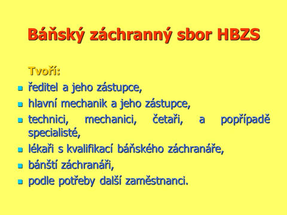 Báňský záchranný sbor HBZS Tvoří:  ředitel a jeho zástupce,  hlavní mechanik a jeho zástupce,  technici, mechanici, četaři, a popřípadě specialisté,  lékaři s kvalifikací báňského záchranáře,  bánští záchranáři,  podle potřeby další zaměstnanci.