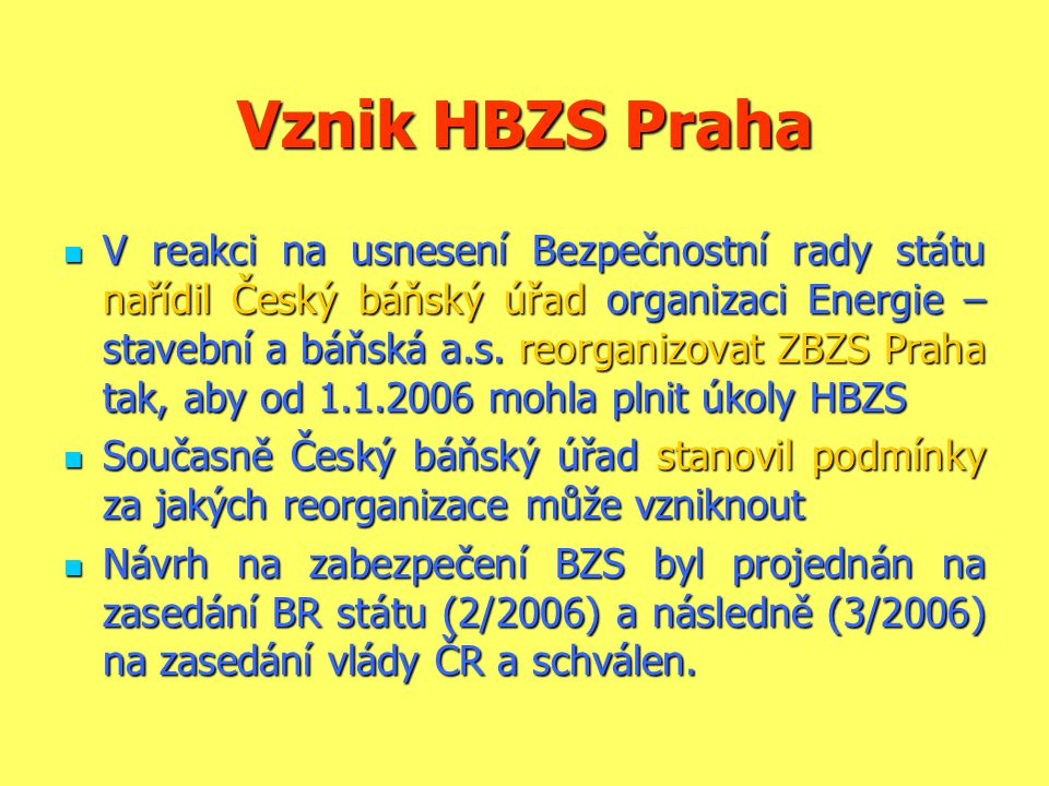Vznik HBZS Praha  V reakci na usnesení Bezpečnostní rady státu nařídil Český báňský úřad organizaci Energie – stavební a báňská a.s. reorganizovat ZB