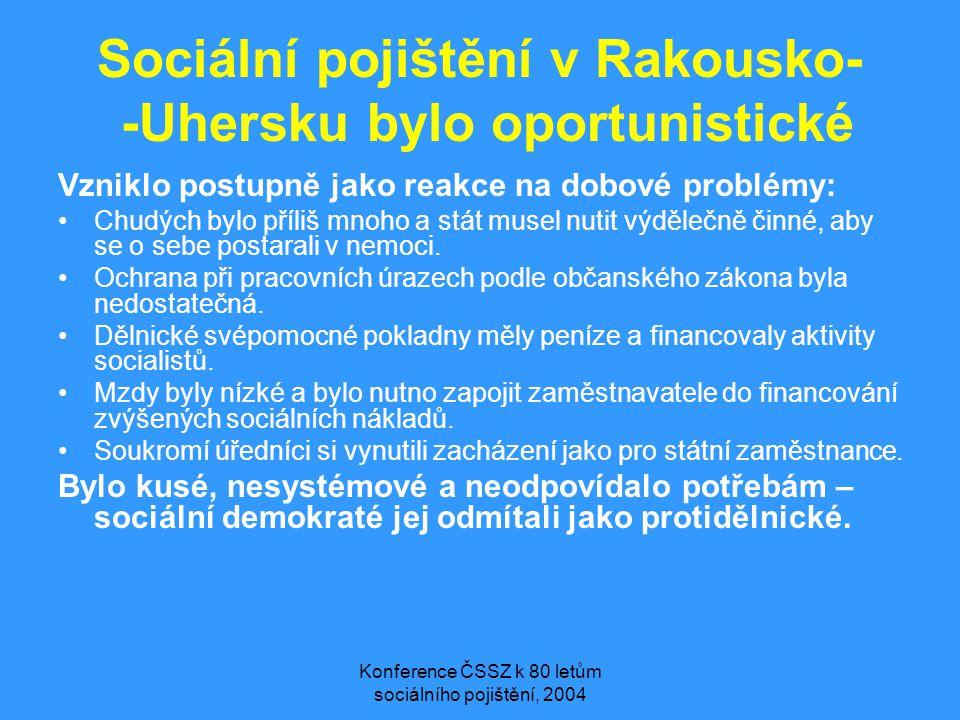 Konference ČSSZ k 80 letům sociálního pojištění, 2004 Sociální pojištění v Rakousko- -Uhersku bylo oportunistické Vzniklo postupně jako reakce na dobové problémy: •Chudých bylo příliš mnoho a stát musel nutit výdělečně činné, aby se o sebe postarali v nemoci.