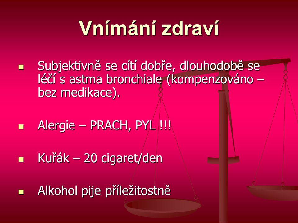 Vnímání zdraví  Subjektivně se cítí dobře, dlouhodobě se léčí s astma bronchiale (kompenzováno – bez medikace).  Alergie – PRACH, PYL !!!  Kuřák –