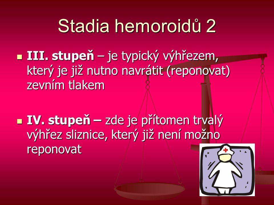 Stadia hemoroidů 2  III. stupeň – je typický výhřezem, který je již nutno navrátit (reponovat) zevním tlakem  IV. stupeň – zde je přítomen trvalý vý
