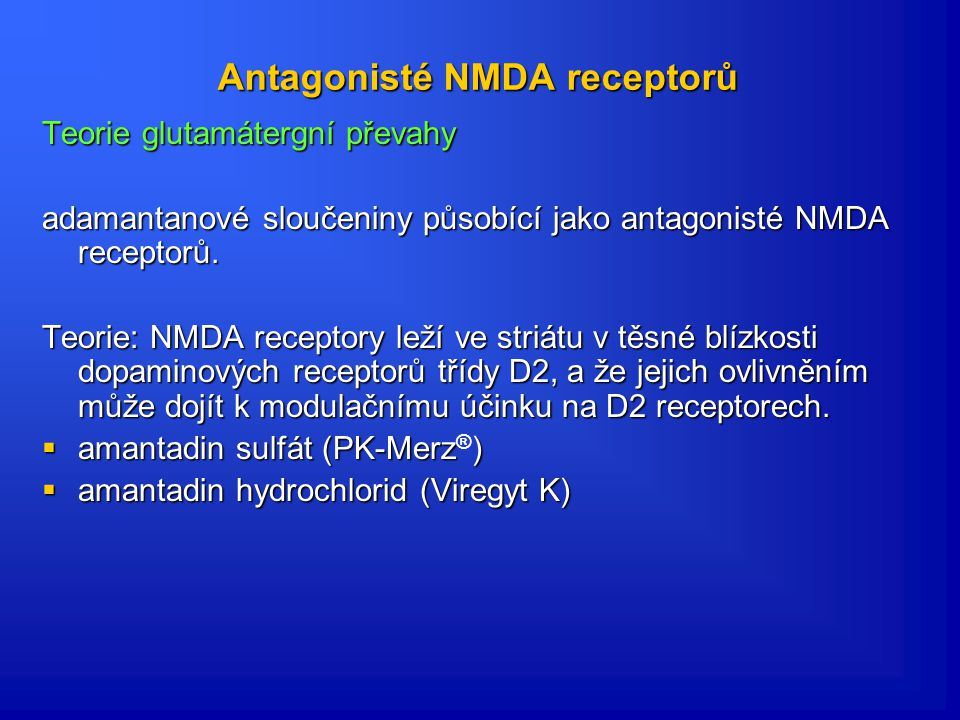 Dopaminergní agonisté  přímá stimulace receptorů striata  velmi účinná skupina léků (hned po L-DOPA)  pozdních komplikací terapie L-DOPA (dyskines)  výhodné podávání dopaminergních agonistů s dlouhým poločasem  působí delší, více fyziologickou stimulaci receptorů na striatální úrovni- kontinuální dopaminergní stimulace  Bromokriptin, pergolid (Permax, pramipexol (Mirapexin, ropinirol (Requip, bromocriptin (Medocriptine, Parlodel, Serocryptin), dihydroergokriptin (Almirid), cabergolin (Cabaser, Dostinex), tergurid (Mysalfon), piribedil (Trivastal), rotigotin (Neupro)  Bromokriptin, pergolid (Permax®), pramipexol (Mirapexin®), ropinirol (Requip®, Modutab®), bromocriptin (Medocriptine, Parlodel, Serocryptin), dihydroergokriptin (Almirid), cabergolin (Cabaser, Dostinex), tergurid (Mysalfon), piribedil (Trivastal), rotigotin (Neupro)