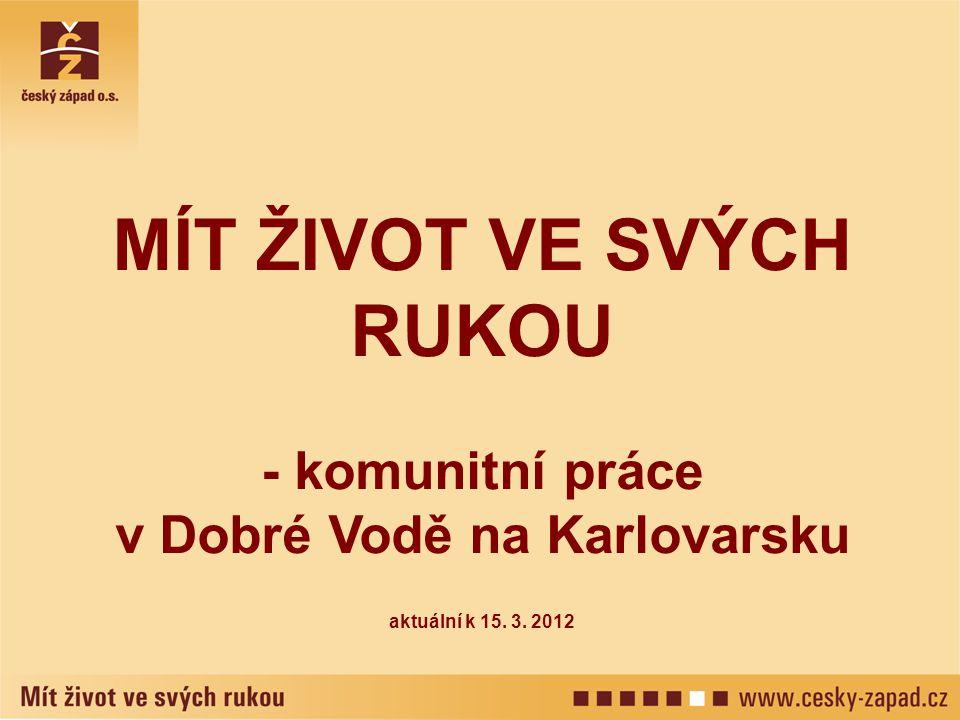 MÍT ŽIVOT VE SVÝCH RUKOU - komunitní práce v Dobré Vodě na Karlovarsku aktuální k 15. 3. 2012