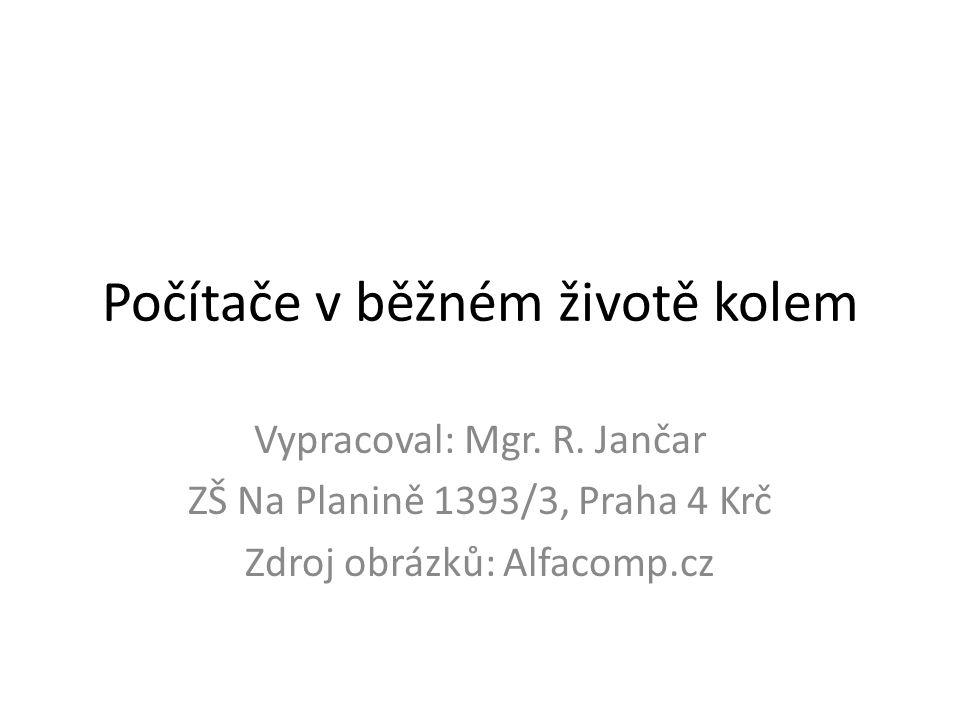 Počítače v běžném životě kolem Vypracoval: Mgr. R. Jančar ZŠ Na Planině 1393/3, Praha 4 Krč Zdroj obrázků: Alfacomp.cz