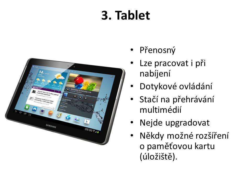 3. Tablet • Přenosný • Lze pracovat i při nabíjení • Dotykové ovládání • Stačí na přehrávání multimédií • Nejde upgradovat • Někdy možné rozšíření o p