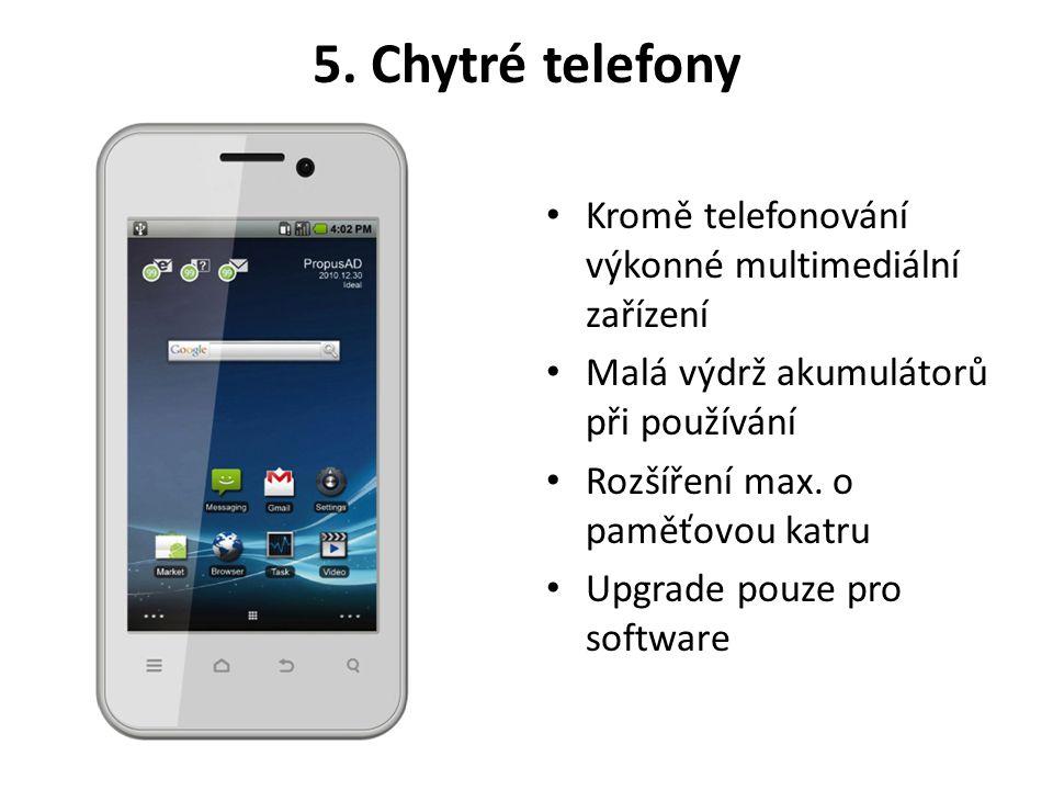 5. Chytré telefony • Kromě telefonování výkonné multimediální zařízení • Malá výdrž akumulátorů při používání • Rozšíření max. o paměťovou katru • Upg
