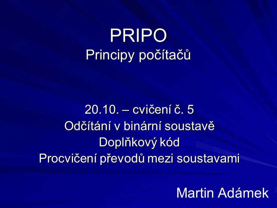 PRIPO Principy počítačů 20.10. – cvičení č. 5 Odčítání v binární soustavě Doplňkový kód Procvičení převodů mezi soustavami Martin Adámek
