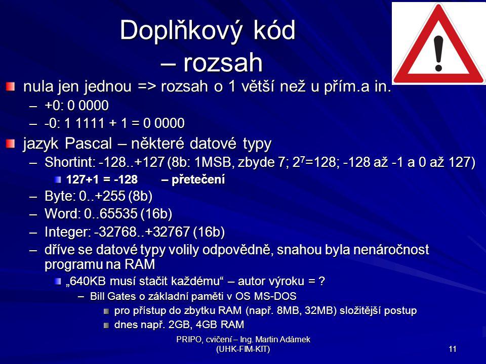 PRIPO, cvičení – Ing. Martin Adámek (UHK-FIM-KIT) 11 Doplňkový kód – rozsah nula jen jednou => rozsah o 1 větší než u přím.a in. –+0: 0 0000 –-0: 1 11