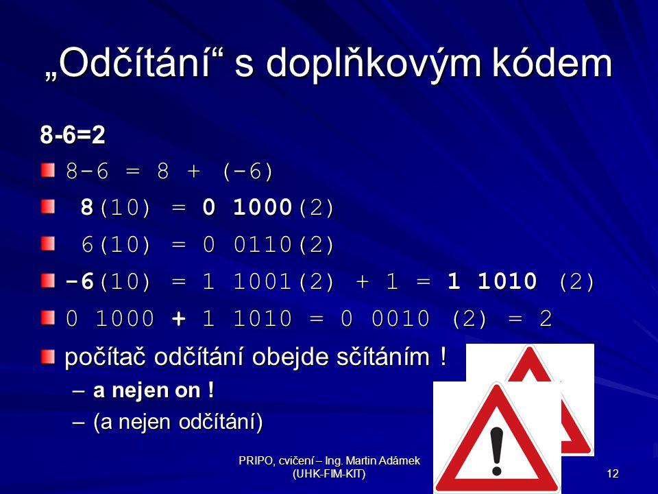 """PRIPO, cvičení – Ing. Martin Adámek (UHK-FIM-KIT) 12 """"Odčítání"""" s doplňkovým kódem 8-6=2 8-6 = 8 + (-6) 8(10) = 0 1000(2) 8(10) = 0 1000(2) 6(10) = 0"""