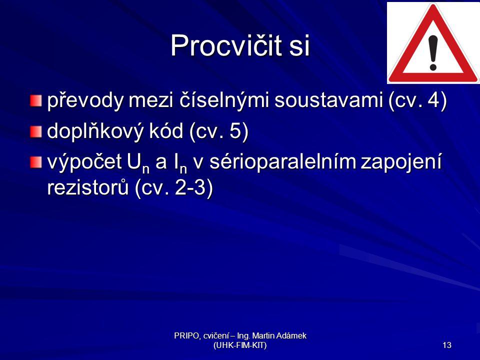 PRIPO, cvičení – Ing. Martin Adámek (UHK-FIM-KIT) 13 Procvičit si převody mezi číselnými soustavami (cv. 4) doplňkový kód (cv. 5) výpočet U n a I n v