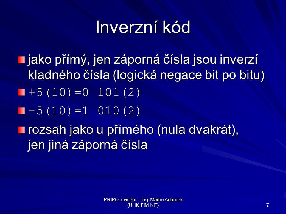 PRIPO, cvičení – Ing. Martin Adámek (UHK-FIM-KIT) 7 Inverzní kód jako přímý, jen záporná čísla jsou inverzí kladného čísla (logická negace bit po bitu