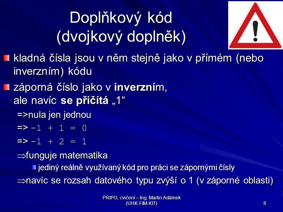 PRIPO, cvičení – Ing. Martin Adámek (UHK-FIM-KIT) 8 Doplňkový kód (dvojkový doplněk) kladná čísla jsou v něm stejně jako v přímém (nebo inverzním) kód