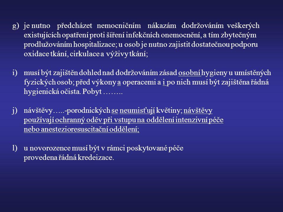 g) je nutno předcházet nemocničním nákazám dodržováním veškerých existujících opatření proti šíření infekčních onemocnění, a tím zbytečným prodlužováním hospitalizace; u osob je nutno zajistit dostatečnou podporu oxidace tkání, cirkulace a výživy tkání; i)musí být zajištěn dohled nad dodržováním zásad osobní hygieny u umístěných fyzických osob; před výkony a operacemi a i po nich musí být zajištěna řádná hygienická očista.