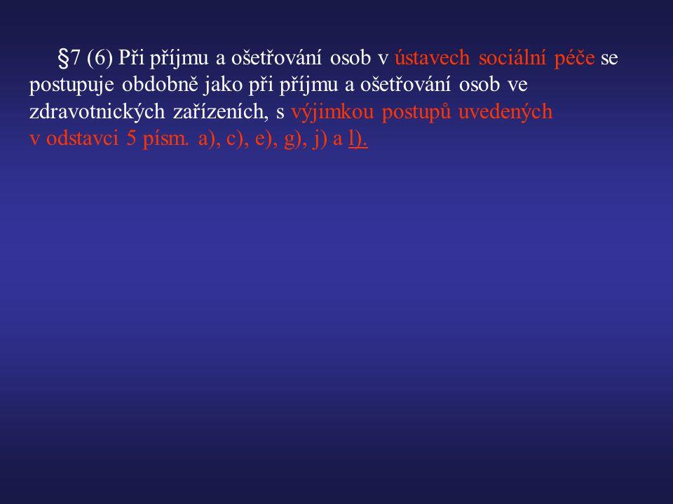 §7 (6) Při příjmu a ošetřování osob v ústavech sociální péče se postupuje obdobně jako při příjmu a ošetřování osob ve zdravotnických zařízeních, s výjimkou postupů uvedených v odstavci 5 písm.