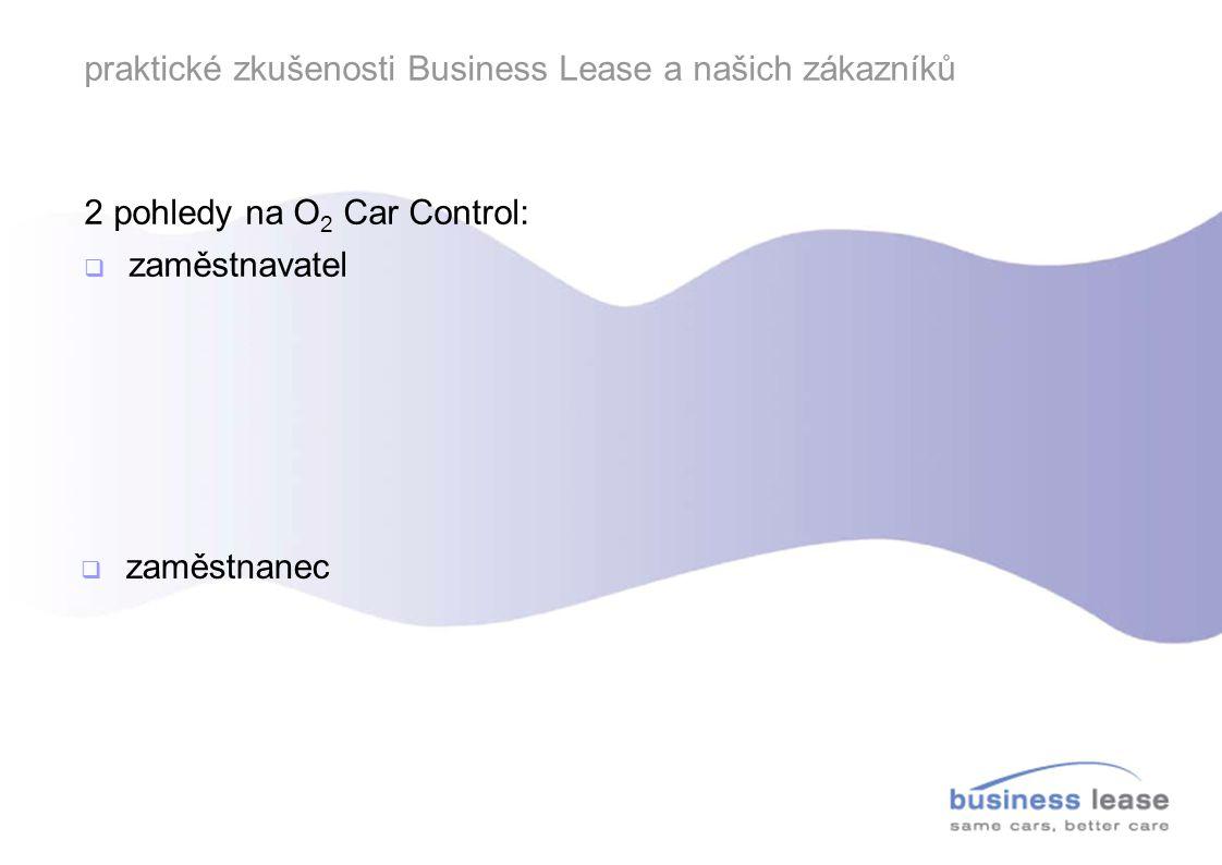 praktické zkušenosti Business Lease a našich zákazníků 2 pohledy na O 2 Car Control:  zaměstnavatel  elektronická kniha jízd – ušetří čas a je přesná, jednoznačné určení soukromých km  efektivní využití pracovní doby – eleminace soukromých zajížděk a prostojů  optimalizace nákladů na pohonné hmoty – služební vozidlo není závodní vůz, služební palivo neslouží pro zbytek rodiny  zaměstnanec  knihu jízd mohu vyplňovat ručně  nechci být sledován, považuji to za porušení soukromí  spotřeba paliva stejně neodpovídá údaji v technickém průkazu