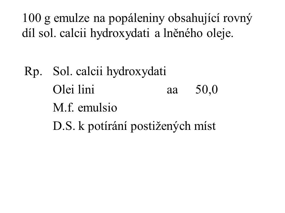 100 g emulze na popáleniny obsahující rovný díl sol. calcii hydroxydati a lněného oleje. Rp.Sol. calcii hydroxydati Olei liniaa50,0 M.f. emulsio D.S.