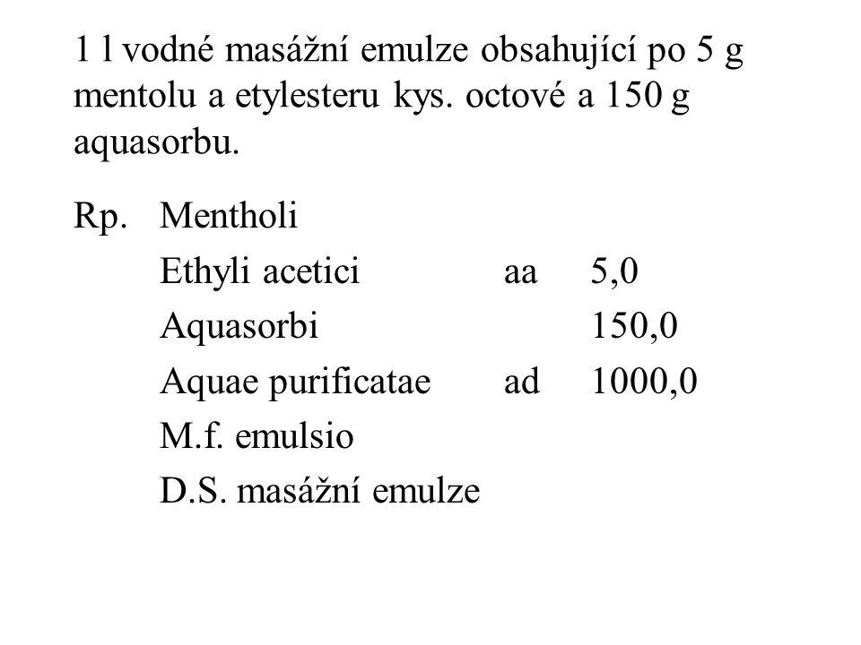 1 l vodné masážní emulze obsahující po 5 g mentolu a etylesteru kys. octové a 150 g aquasorbu. Rp.Mentholi Ethyli aceticiaa5,0 Aquasorbi150,0 Aquae pu