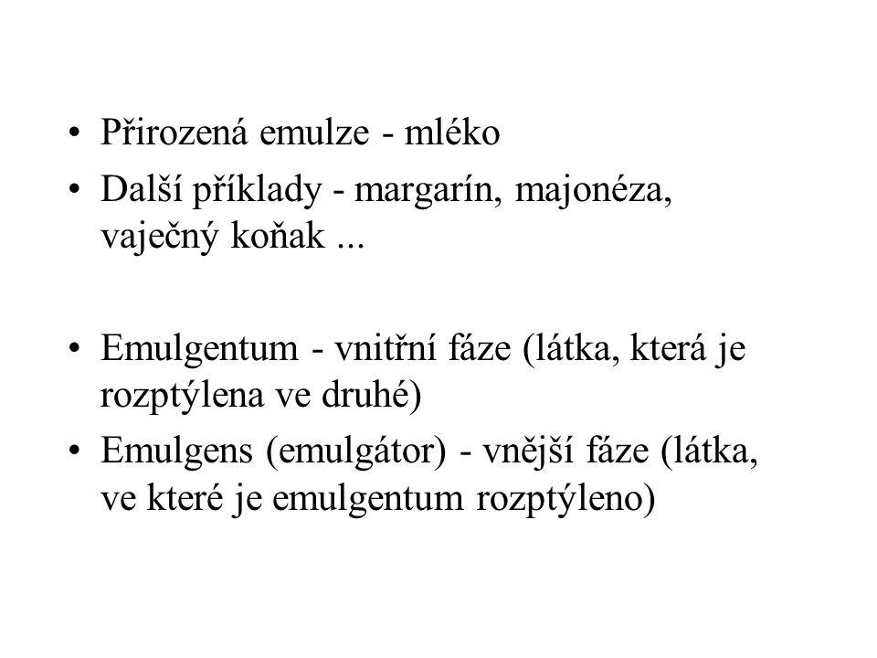 •Přirozená emulze - mléko •Další příklady - margarín, majonéza, vaječný koňak... •Emulgentum - vnitřní fáze (látka, která je rozptýlena ve druhé) •Emu