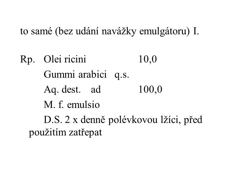 to samé (bez udání navážky emulgátoru) I. Rp.Olei ricini10,0 Gummi arabiciq.s. Aq. dest.ad100,0 M. f. emulsio D.S. 2 x denně polévkovou lžíci, před po