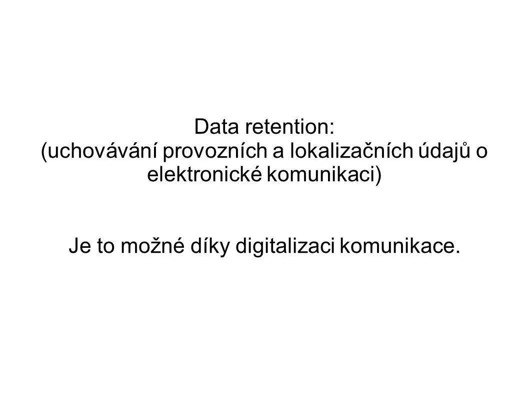 Data retention: (uchovávání provozních a lokalizačních údajů o elektronické komunikaci) Je to možné díky digitalizaci komunikace.