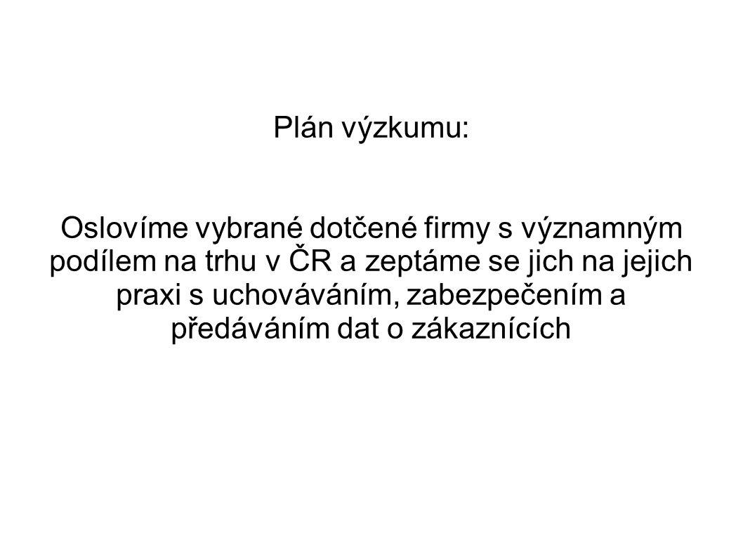 Plán výzkumu: Oslovíme vybrané dotčené firmy s významným podílem na trhu v ČR a zeptáme se jich na jejich praxi s uchováváním, zabezpečením a předáváním dat o zákaznících