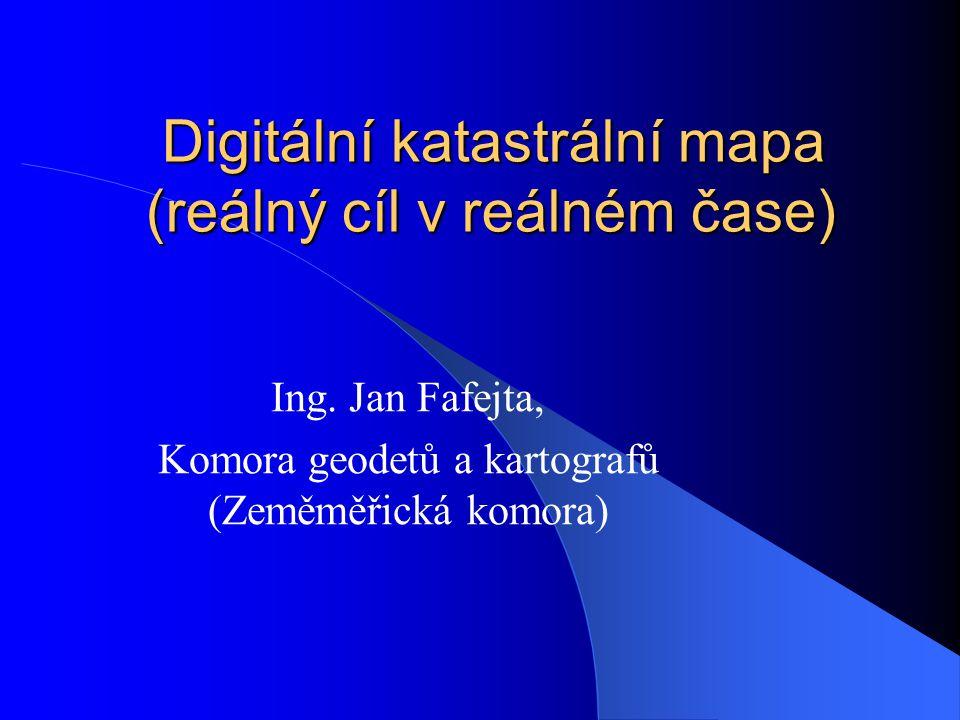 Digitální katastrální mapa (reálný cíl v reálném čase) Digitální katastrální mapa (reálný cíl v reálném čase) Ing. Jan Fafejta, Komora geodetů a karto