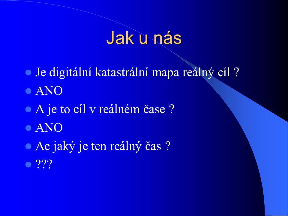 Jak u nás  Je digitální katastrální mapa reálný cíl ?  ANO  A je to cíl v reálném čase ?  ANO  Ae jaký je ten reálný čas ?  ???
