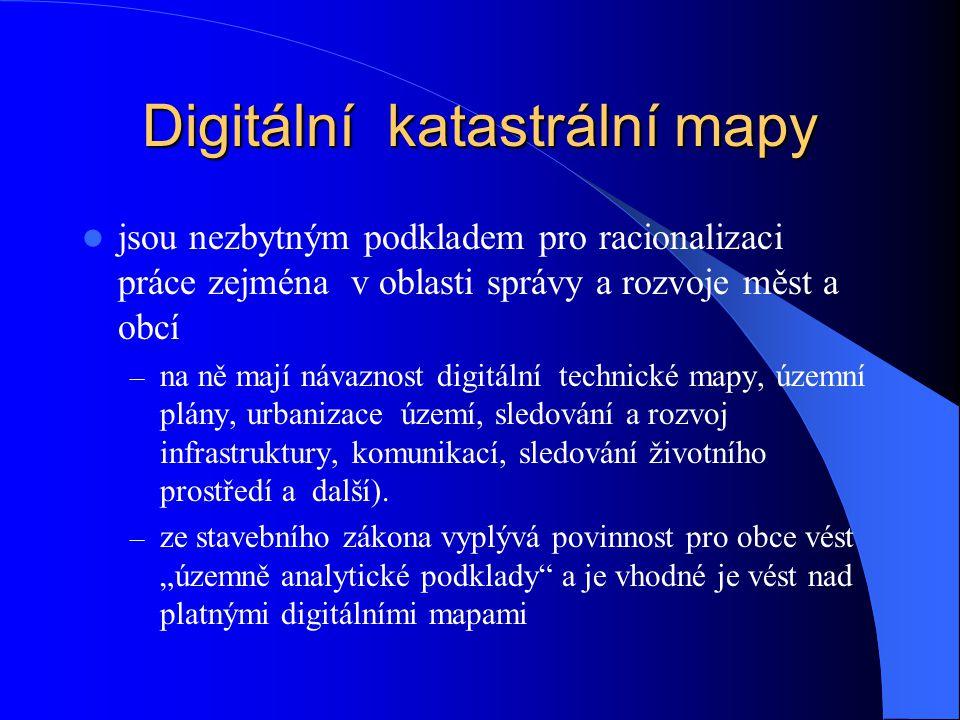 Digitální katastrální mapy  V rastrové formě mají bohužel velice omezené možnosti využití a jedině když se určují definiční body parcel, je využití poněkud vyšší  Požadavky na digitální mapy nemají pouze obce, ale též velcí správci inženýrských sítí, jejichž sítě jsou vedeny v zemi a je pro ně nezbytně nutné znát vlastníky dotčených pozemků  Tlak na urychlení digitalizace katastrálních map vytváří Evropská Unie směrnicí INSPIRE