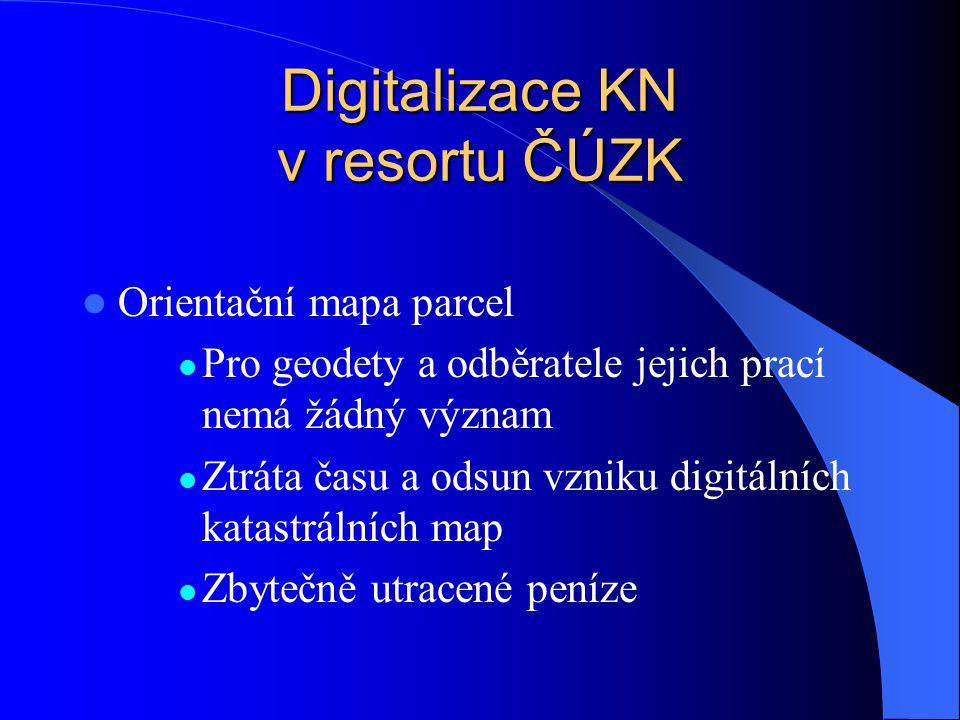 Digitalizace KN v resortu ČÚZK  Orientační mapa parcel  Pro geodety a odběratele jejich prací nemá žádný význam  Ztráta času a odsun vzniku digitál