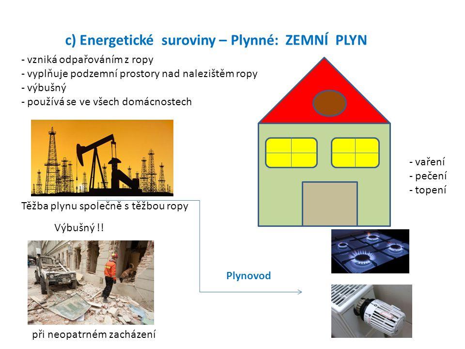 c) Energetické suroviny – Plynné: ZEMNÍ PLYN - vzniká odpařováním z ropy - vyplňuje podzemní prostory nad nalezištěm ropy - výbušný - používá se ve vš