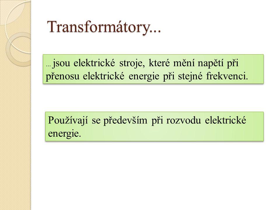 Transformátory...... jsou elektrické stroje, které mění napětí při přenosu elektrické energie při stejné frekvenci. Používají se především při rozvodu