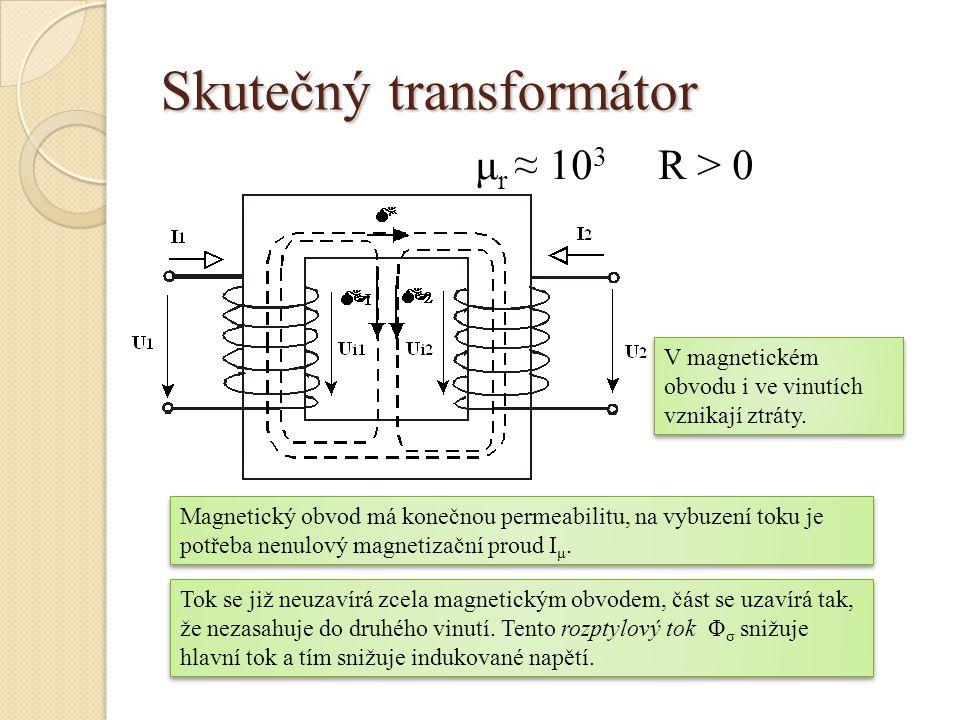 Skutečný transformátor μ r ≈ 10 3 R > 0 Magnetický obvod má konečnou permeabilitu, na vybuzení toku je potřeba nenulový magnetizační proud I μ. Tok se