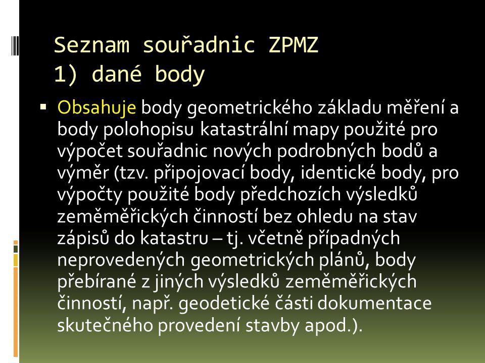 Seznam souřadnic ZPMZ 1) dané body  Obsahuje body geometrického základu měření a body polohopisu katastrální mapy použité pro výpočet souřadnic nových podrobných bodů a výměr (tzv.