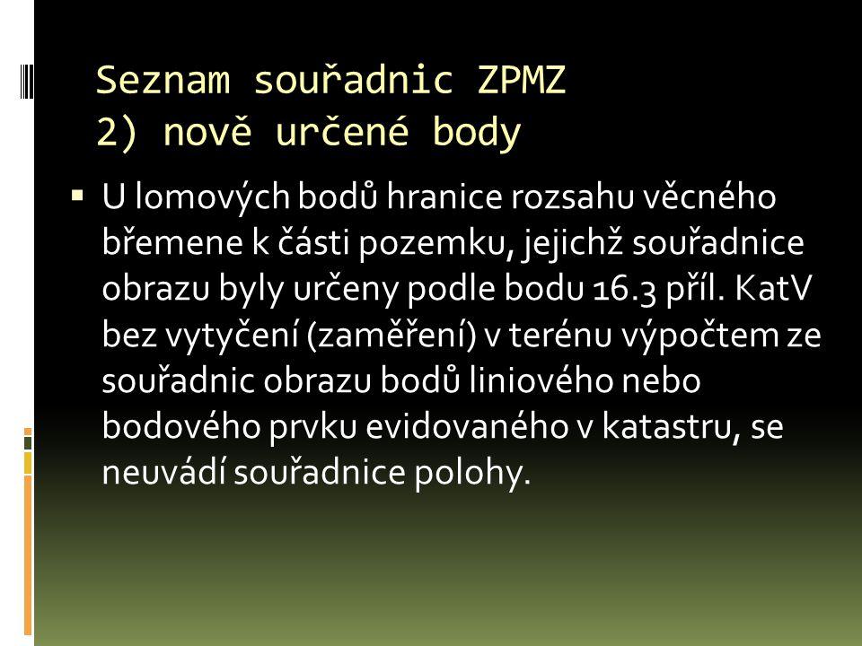 Seznam souřadnic ZPMZ 2) nově určené body  U lomových bodů hranice rozsahu věcného břemene k části pozemku, jejichž souřadnice obrazu byly určeny podle bodu 16.3 příl.