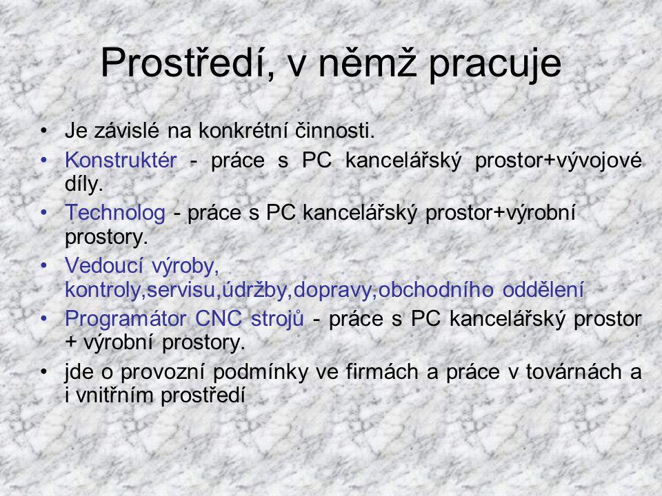 Prostředí, v němž pracuje •Je závislé na konkrétní činnosti. •Konstruktér - práce s PC kancelářský prostor+vývojové díly. •Technolog - práce s PC kanc
