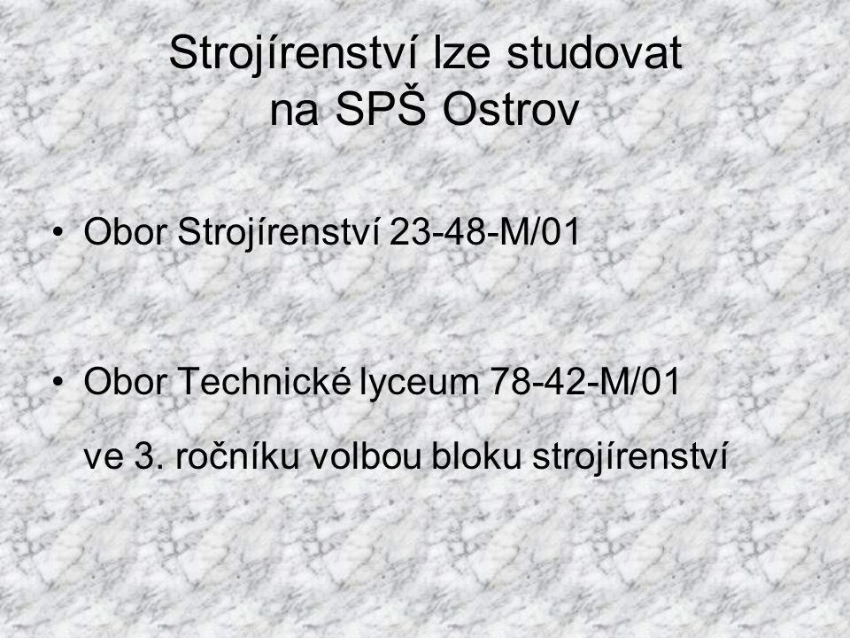 Strojírenství lze studovat na SPŠ Ostrov •Obor Strojírenství 23-48-M/01 •Obor Technické lyceum 78-42-M/01 ve 3. ročníku volbou bloku strojírenství