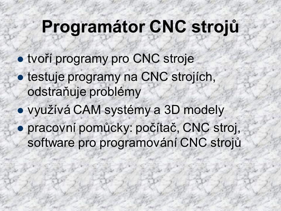 Programátor CNC strojů  tvoří programy pro CNC stroje  testuje programy na CNC strojích, odstraňuje problémy  využívá CAM systémy a 3D modely  pra