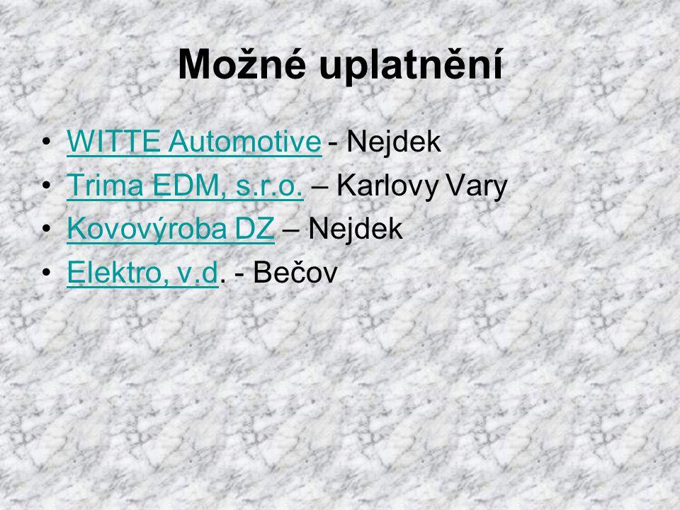 Možné uplatnění •WITTE Automotive - NejdekWITTE Automotive •Trima EDM, s.r.o. – Karlovy VaryTrima EDM, s.r.o. •Kovovýroba DZ – NejdekKovovýroba DZ •El