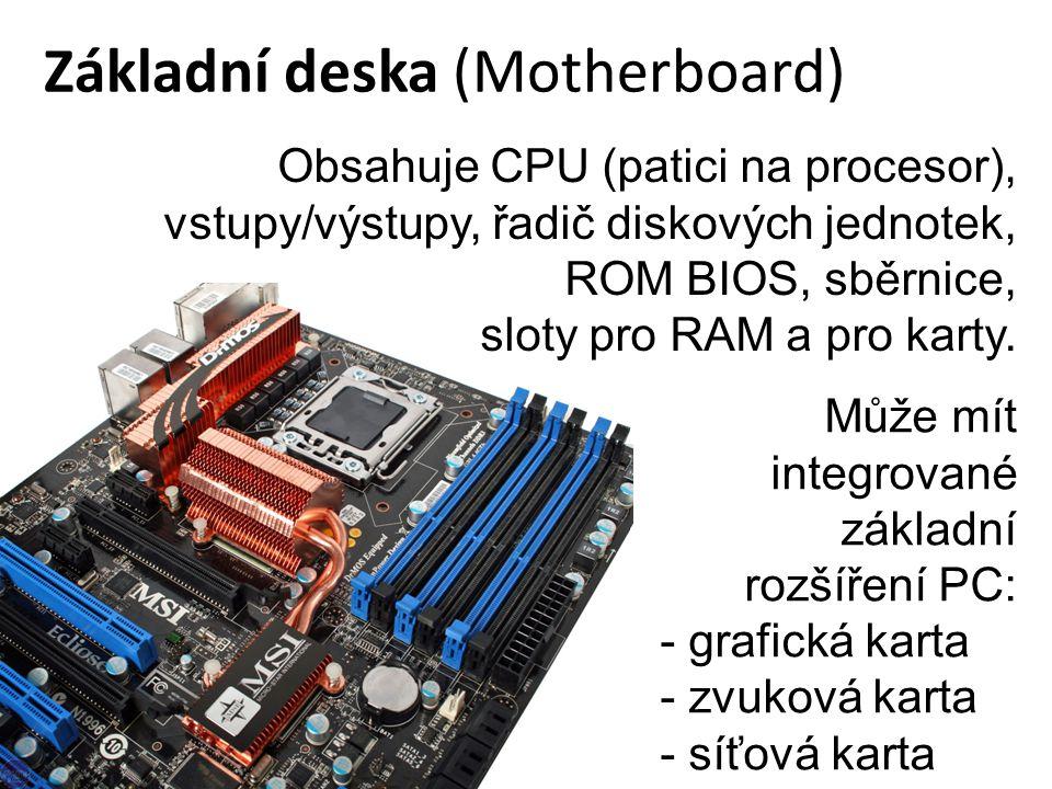 Základní deska (Motherboard) Obsahuje CPU (patici na procesor), vstupy/výstupy, řadič diskových jednotek, ROM BIOS, sběrnice, sloty pro RAM a pro karty.